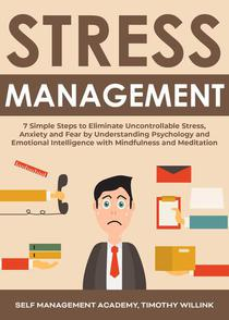 Stress Management: 7 Simple Steps to Eliminate Uncontrollable Stress, Anxiety and Fear by Understanding Psychology and Emotional Intelligence with Mindfulness and Meditation