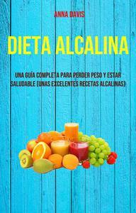 Dieta Alcalina: Una Guía Completa Para Perder Peso Y Estar Saludable (Unas Excelentes Recetas Alcalinas)