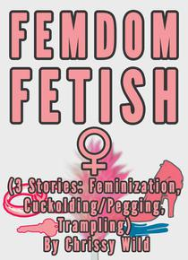 Femdom Fetish Collection (3 Stories: Feminization, Cuckolding/Pegging, Trampling)