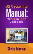 Yosemite OS X Manual: Your Tips & Tricks Guide Book!