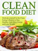 Clean Food Diet: Dedicate yourself to the Clean Eating Lifestyle to Stay Healthy, Gain More Energy and Lose Weight