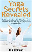 Yoga Secrets Revealed: The Ultimate Yoga Course - How To Lose Weight, Gain Strength And Meditate With Yoga Poses, Yoga Exercises And Yoga Workouts