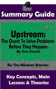 Summary Guide: Upstream: The Quest To Solve Problems Before They Happen: By Dan Heath | The Mindset Warrior Summary Guide