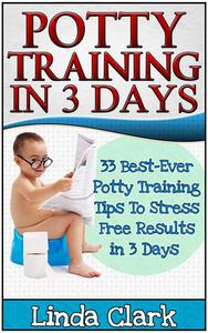 Potty Training In 3 Days: 33 Best-Ever Potty Training Tips To Stress Free Results In 3 Days