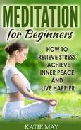Meditation for Beginners: How to Relieve Stress, Achieve Inner Peace, and Live Happier