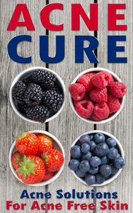 Acne Cure: A Proven Guide To Cure Acne For Life