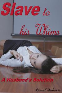 Slave To His Whims - A Husband's Solution