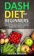 DASH Diet for Beginners: Guide and Cookbook - The Ultimate Guide to Turn Your Life Around, End Hypertension and Lose Weight Simultaneously