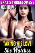 Taking His Love While She Watches : Brat's Threesomes 3 (Threesome Erotica Group Sex Erotica Breeding Erotica FFM MFF Bi Lesbian Erotica)