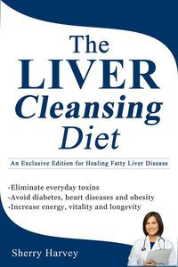 The Liver Cleansing Diet  An Exclusive Edition for Healing Fatty Liver Disease
