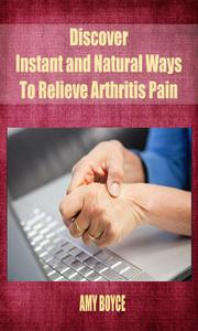Discover Instant and Natural Ways To Relieve Arthritis Pain