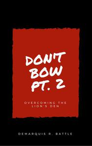 Don't Bow Part II: Overcoming the Lion's Den