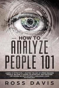 How To Analyze People 101: Learn To Effectively Master The Art of Speed Reading People, Become a Human Lie Detector, and Discover The Hidden Secrets of Body Language & Dark Psychology