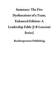 Summary: The Five Dysfunctions of a Team, Enhanced Edition: A Leadership Fable (J-B Lencioni Series)
