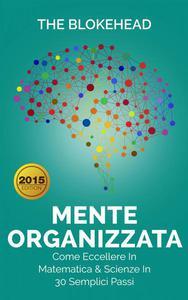 Mente Organizzata - Come Eccellere In Matematica & Scienze In 30 Semplici Passi