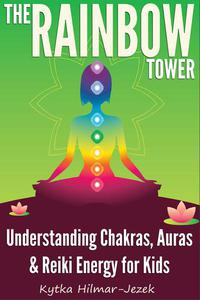 The Rainbow Tower: Understanding Chakras, Auras & Reiki Energy for Kids