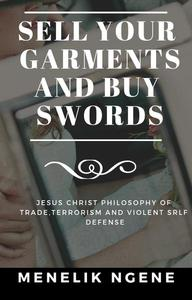 Sell Your Garments And Buy Swords: Jesus Christ Philosophy Of Trade,Terrorism And Violent Self Defense