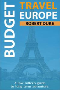 Budget Travel Europe: A Low Roller's Guide to Long Term Adventure