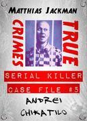 Andrei Chikatilo - Serial Killer Case File #5: True Crimes