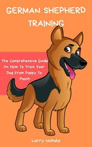 German Shepherd Training - The Comprehensive Guide On How To Train Your Dog From Puppy To Pooch