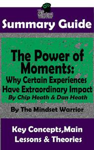 Summary Guide: The Power of Moments: Why Certain Experiences Have Extraordinary Impact by: Chip Heath & Dan Heath | The Mindset Warrior Summary Guide