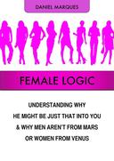 Female Logic: Understanding Why He Might Be Just That Into You and Why Men Aren't from Mars or Women from Venus