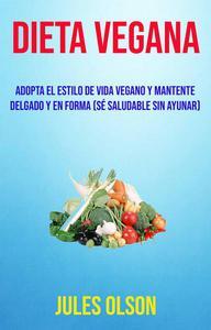 Dieta Vegana: Adopta El Estilo De Vida Vegano Y Mantente Delgado Y En Forma (Sé Saludable Sin Ayunar)