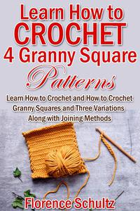 Learn How to Crochet 4 Granny Square Patterns. Learn How to Crochet and How to Crochet Granny Squares and Three Variations Along with Joining Methods