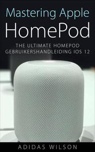 Mastering Apple HomePod: The Ultimate HomePod Gebruikershandleiding IOS 12