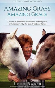 Amazing Grays, Amazing Grace - Lessons in Leadership, Relationship, and the Power of Faith Inspired by the Love of God and Horses