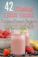 42 Vitaminas e Sucos Veganos: Rápidos, Fáceis e Perfeitos para uma Alimentação Saudável