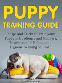 Puppy Training Guide: 7 Tips and Tricks to Train your Puppy in Obedience and Manners, Environmental Habituation, Hygiene, Walking on Leash.