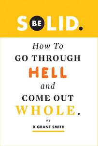 Be Solid: How To Go Through Hell & Come Out Whole