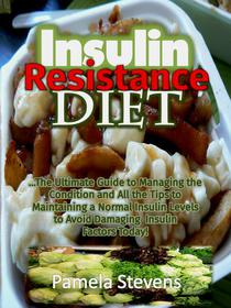 Insulin Resistance Diet: The Ultimate Guide to Managing the Condition and All the Tips to Maintaining a Normal Insulin Levels to Avoid Damaging Insulin Factors Today!