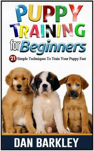 Puppy Training for Beginners: 21 Simple Techniques To Train Your Puppy Fast