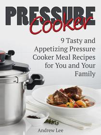 Pressure Cooker: 9 Tasty and Appetizing Pressure Cooker Meal Recipes for You and Your Family