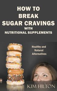 How to Break Sugar Cravings with Nutritional Supplements: Healthy and Natural Alternatives