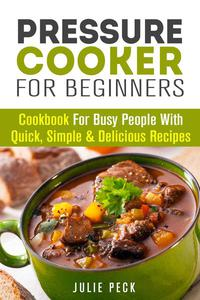 Pressure Cooker for Beginners: Cookbook for Busy People with Quick, Simple & Delicious Recipes