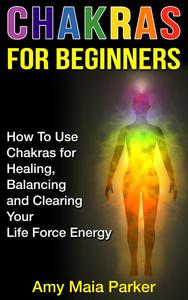 Chakras for Beginners: How To Use Chakras for Healing, Balancing and Clearing Your Life Force Energy