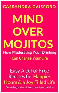 Mind Over Mojitos: How Moderating Your Drinking Can Change Your Life: Easy Alcohol-Free Recipes for Happier Hours & a Joy Filled Life