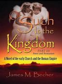 Of Such Is The Kingdom, Part III, Power and Persecution, A Novel of Early Church and the Roman Empire