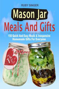 Mason Jar Meals And Gifts: 150 Quick And Easy Meals & Inexpensive Homemade Gifts For Everyone