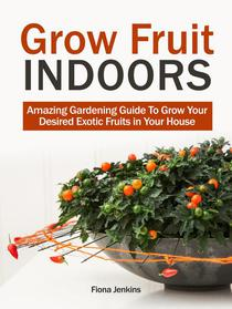 Grow Fruit Indoors: Amazing Gardening Guide To Grow Your Desired Exotic Fruits in Your House