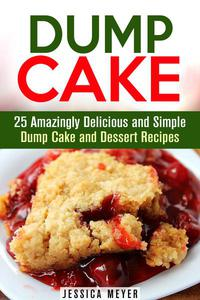 Dump Cake: 25 Amazingly Delicious and Simple Dump Cake and Dessert Recipes