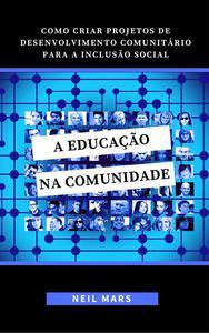 A Educação na Comunidade: Como Criar Projetos de Desenvolvimento Comunitário para a Inclusão Social