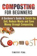 Composting for Beginners: A Gardener's Guide to Enrich the Soil, Reduce Waste and Save Money Through Composting