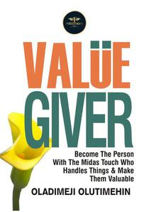 Value Giver: Become the Person With The Midas Touch Who Handles Things & Makes Them Valuable