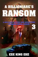 A Billionaire's Ransom Part 3: A Military Action and Adventure Romance Novel Series