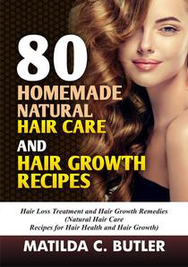 80 Homemade Natural Hair Care and Hair Growth Recipes: Hair Loss Treatment and Hair Growth Remedies (Natural Hair Care  Recipes for Hair Health and Hair Growth)