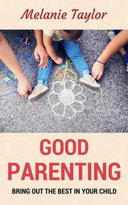 Good Parenting - Bring OutThe Best In Your Child!